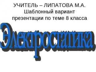 электростатика УЧИТЕЛЬ – ЛИПАТОВА М.А.Шаблонный вариант презентации по теме 8 кл