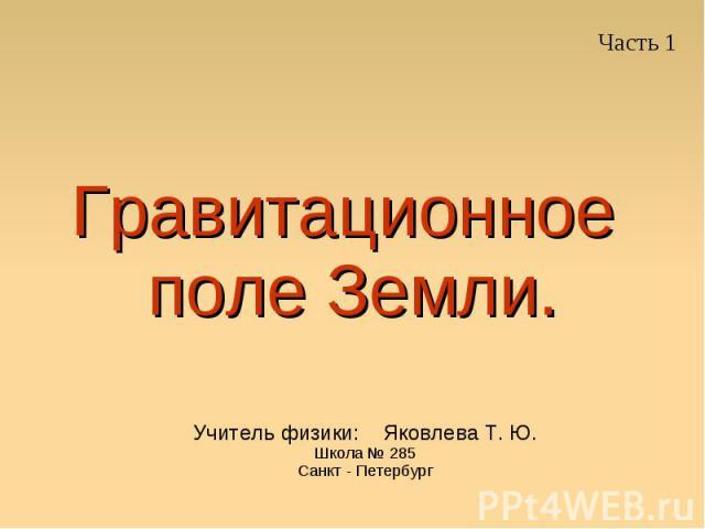 Гравитационное поле Земли Учитель физики: Яковлева Т. Ю.Школа № 285Санкт - Петербург