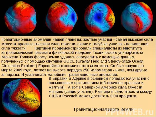 Гравитационные аномалии нашей планеты: желтые участки - самая высокая сила тяжести, красные высокая сила тяжести, синие и голубые участки - пониженная сила тяжести Картинки продемонстрировали специалисты из Института астрономической физики и физичес…