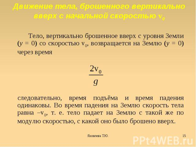 Движение тела, брошенного вертикально вверх с начальной скоростью v0 Тело, вертикально брошенное вверх с уровня Земли (y = 0) со скоростью v0, возвращается на Землю (y = 0) через время следовательно, время подъёма и время падения одинаковы. Во время…