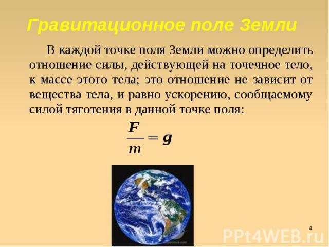 Гравитационное поле Земли В каждой точке поля Земли можно определить отношение силы, действующей на точечное тело, к массе этого тела; это отношение не зависит от вещества тела, и равно ускорению, сообщаемому силой тяготения в данной точке поля: