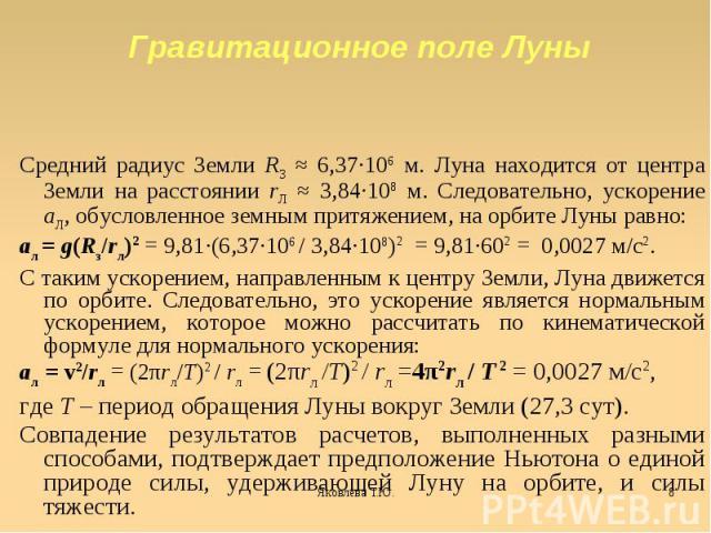 Средний радиус Земли RЗ ≈ 6,37·106 м. Луна находится от центра Земли на расстоянии rЛ ≈ 3,84·108 м. Следовательно, ускорение aЛ, обусловленное земным притяжением, на орбите Луны равно:aл = g(Rз/rл)2 = 9,81·(6,37·106 / 3,84·108)2 = 9,81·602 = 0,0027 …