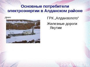 """Основные потребители электроэнергии в Алданском районе ГРК """"Алданзолото""""Железные"""