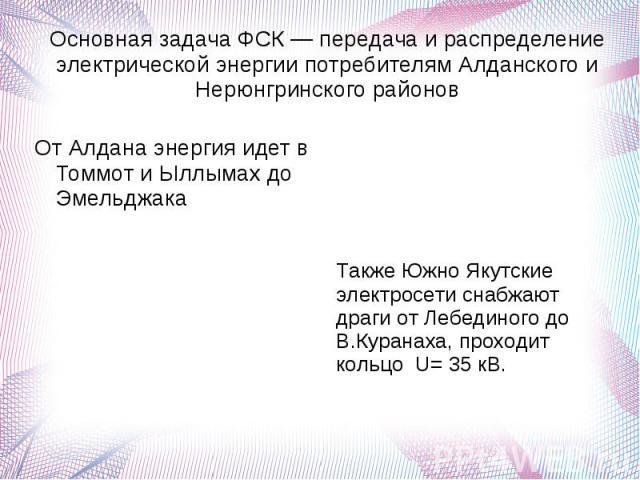 Основная задача ФСК — передача и распределение электрической энергии потребителям Алданского и Нерюнгринского районов От Алдана энергия идет в Томмот и Ыллымах до Эмельджака