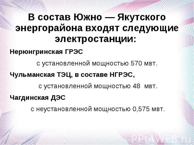 В состав Южно — Якутского энергорайона входят следующие электростанции: Нерюнгринская ГРЭС с установленной мощностью 570 мвт.Чульманская ТЭЦ, в составе НГРЭС, с установленной мощностью 48 мвт.Чагдинская ДЭС с неустановленной мощностью 0,575 мвт.