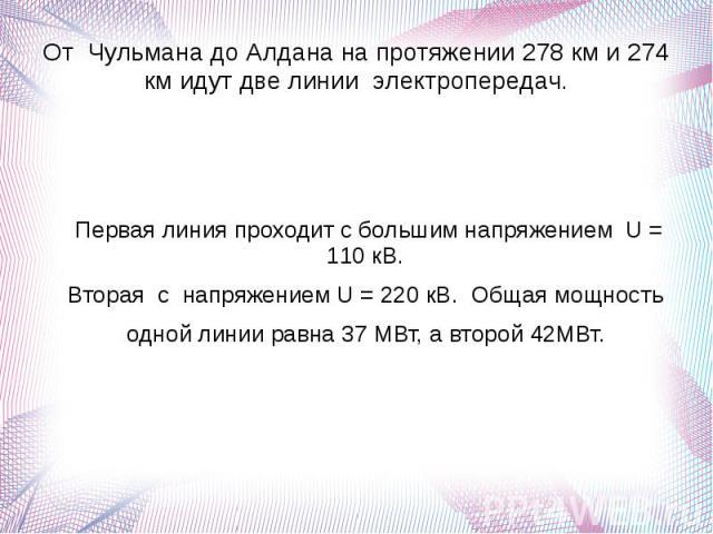От Чульмана до Алдана на протяжении 278 км и 274 км идут две линии электропередач. Первая линия проходит с большим напряжением U = 110 кВ. Вторая с напряжением U = 220 кВ. Общая мощность одной линии равна 37 МВт, а второй 42МВт.