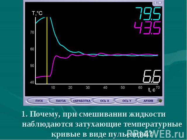 1. Почему, при смешивании жидкости наблюдаются затухающие температурные кривые в виде пульсаций?