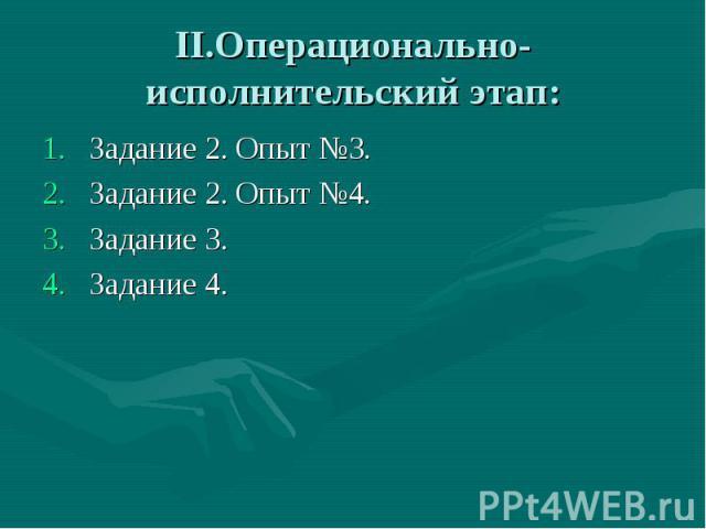 II.Операционально-исполнительский этап: Задание 2. Опыт №3.Задание 2. Опыт №4.Задание 3.Задание 4.