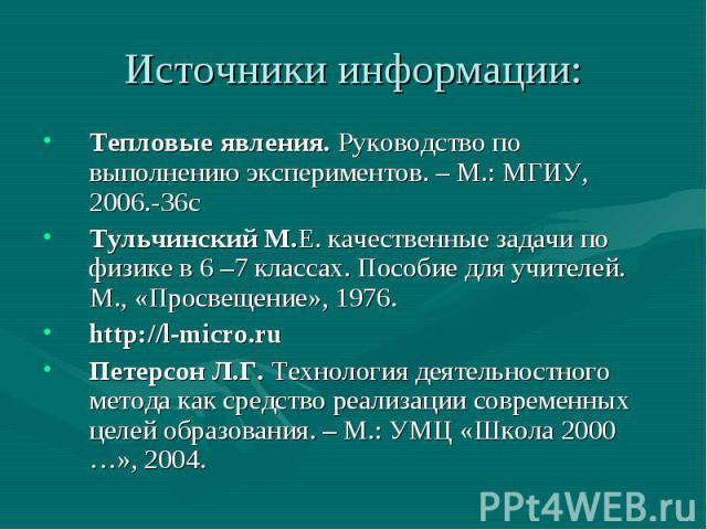 Тепловые явления. Руководство по выполнению экспериментов. – М.: МГИУ, 2006.-36сТульчинский М.Е. качественные задачи по физике в 6 –7 классах. Пособие для учителей. М., «Просвещение», 1976.http://l-micro.ruПетерсон Л.Г. Технология деятельностного ме…