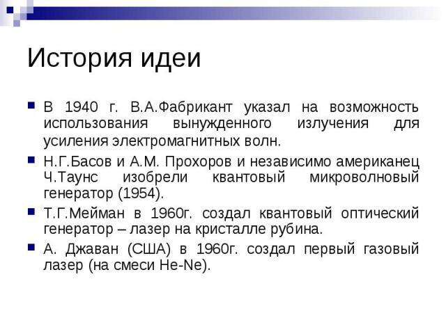 В 1940 г. В.А.Фабрикант указал на возможность использования вынужденного излучения для усиления электромагнитных волн. Н.Г.Басов и А.М. Прохоров и независимо американец Ч.Таунс изобрели квантовый микроволновый генератор (1954). Т.Г.Мейман в 1960г. с…