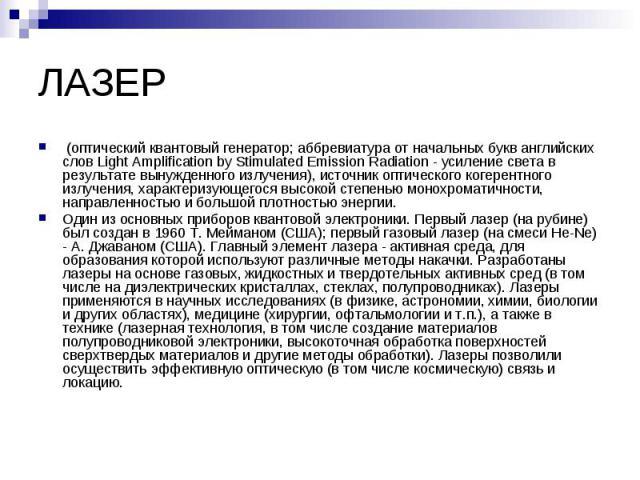 (оптический квантовый генератор; аббревиатура от начальных букв английских слов Light Amplification by Stimulated Emission Radiation - усиление света в результате вынужденного излучения), источник оптического когерентного излучения, характеризующего…