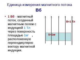 Единица измерения магнитного потока Вб 1 Вб - магнитный поток, созданный магнитн