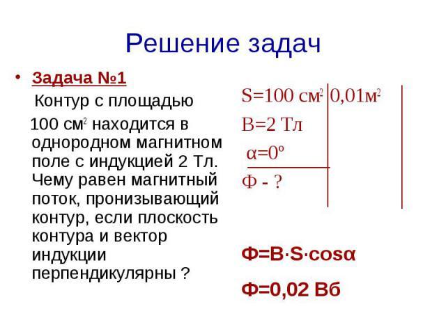 Задача №1 Контур с площадью 100 см2 находится в однородном магнитном поле с индукцией 2 Тл. Чему равен магнитный поток, пронизывающий контур, если плоскость контура и вектор индукции перпендикулярны ? S=100 см2 0,01м2В=2 Тл α=0º Ф - ? Ф=В·S·cosαФ=0,02 Вб