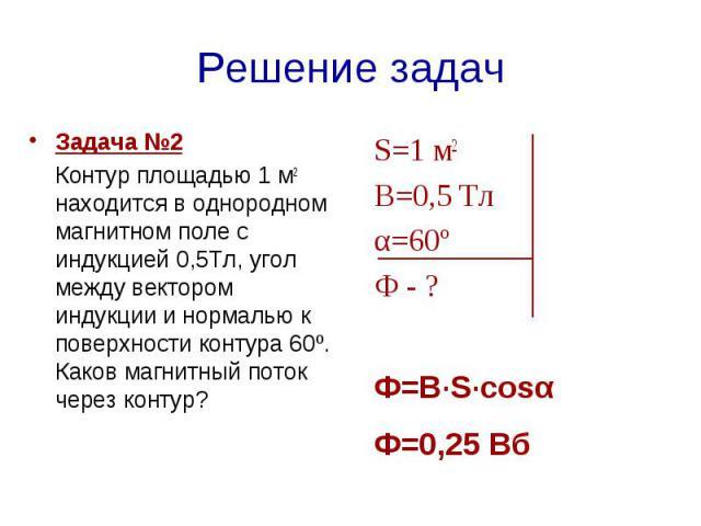 Решение задач Задача №2 Контур площадью 1 м2 находится в однородном магнитном поле с индукцией 0,5Тл, угол между вектором индукции и нормалью к поверхности контура 60º. Каков магнитный поток через контур?  S=1 м2 В=0,5 Тлα=60º Ф - ? Ф=В·S·cosαФ=0,25 Вб