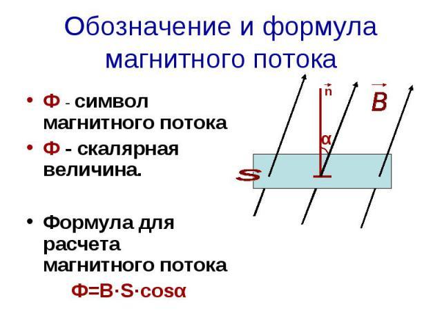 Обозначение и формула магнитного потока Ф - символ магнитного потокаФ - скалярная величина.Формула для расчета магнитного потокаФ=В·S·cosα