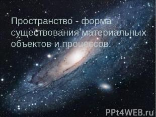 Пространство - форма существования материальных объектов и процессов.