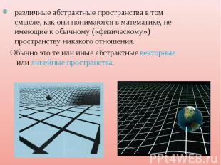 различные абстрактные пространства в том смысле, как они понимаются в математике