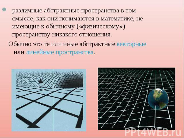 различные абстрактные пространства в том смысле, как они понимаются в математике, не имеющие к обычному («физическому») пространству никакого отношения. Обычно это те или иные абстрактныевекторныеилилинейные пространства.