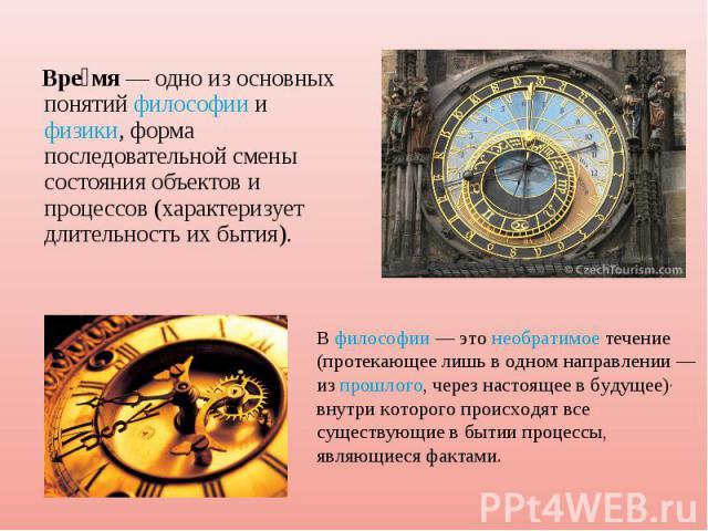 Время— одно из основных понятийфилософииифизики, форма последовательной смены состояния объектов и процессов (характеризует длительность их бытия). Вфилософии— этонеобратимоетечение (протекающее лишь в одном направлении— изпрошлого, через…