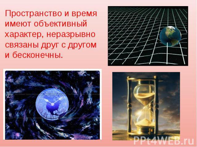 Пространство и время имеют объективный характер, неразрывно связаны друг с другом и бесконечны.