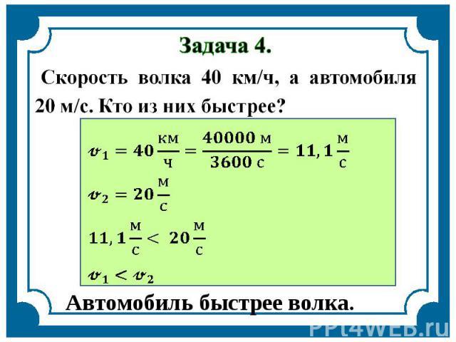 Задача 4. Скорость волка 40 км/ч, а автомобиля 20 м/с. Кто из них быстрее? Автомобиль быстрее волка.