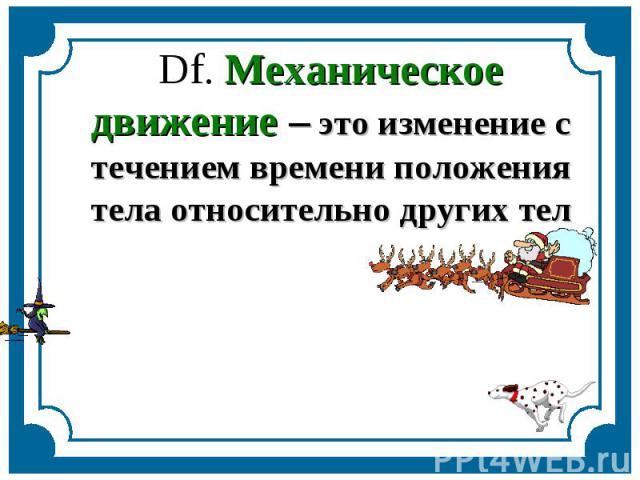 Df. Механическое движение – это изменение с течением времени положения тела относительно других тел