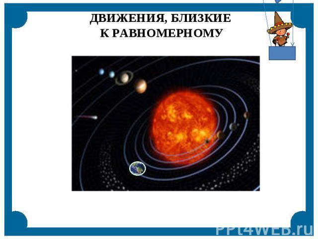 ДВИЖЕНИЯ, БЛИЗКИЕ К РАВНОМЕРНОМУ