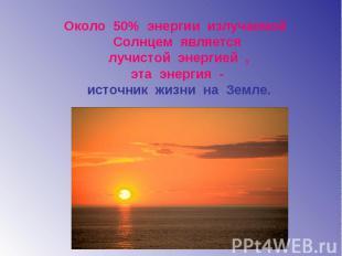 Около 50% энергии излучаемой Солнцем является лучистой энергией , эта энергия -