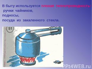 В быту используется плохая теплопроводность: ручки чайников, подносы, посуда из