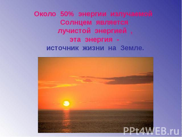 Около 50% энергии излучаемой Солнцем является лучистой энергией , эта энергия - источник жизни на Земле.