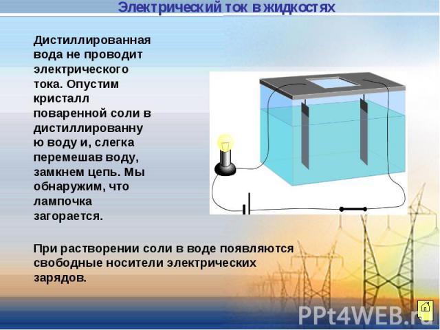 Дистиллированная вода не проводит электрического тока. Опустим кристалл поваренной соли в дистиллированную воду и, слегка перемешав воду, замкнем цепь. Мы обнаружим, что лампочка загорается. При растворении соли в воде появляются свободные носители …