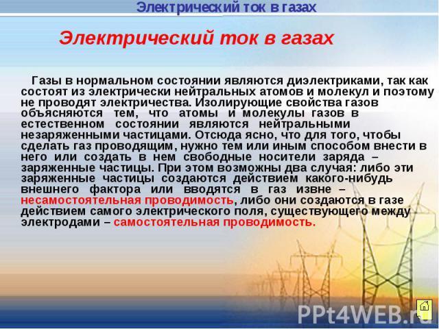Электрический ток в газах Газы в нормальном состоянии являются диэлектриками, так как состоят из электрически нейтральных атомов и молекул и поэтому не проводят электричества. Изолирующие свойства газов объясняются тем, что атомы и молекулы газов в …