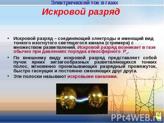 Искровой разряд Искровой разряд – соединяющий электроды и имеющий вид тонкого изогнутого светящегося канала (стримера) с множеством разветвлений. Искровой разряд возникает в газе обычно при давлениях порядка атмосферного Рат. По внешнему виду искров…