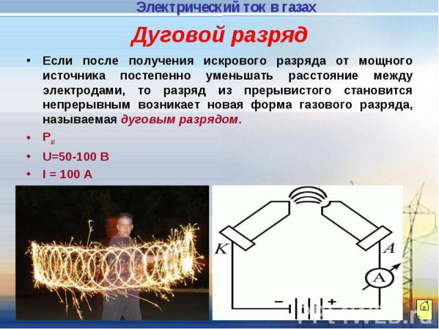 Дуговой разряд Если после получения искрового разряда от мощного источника постепенно уменьшать расстояние между электродами, то разряд из прерывистого становится непрерывным возникает новая форма газового разряда, называемая дуговым разрядом.РатU=5…