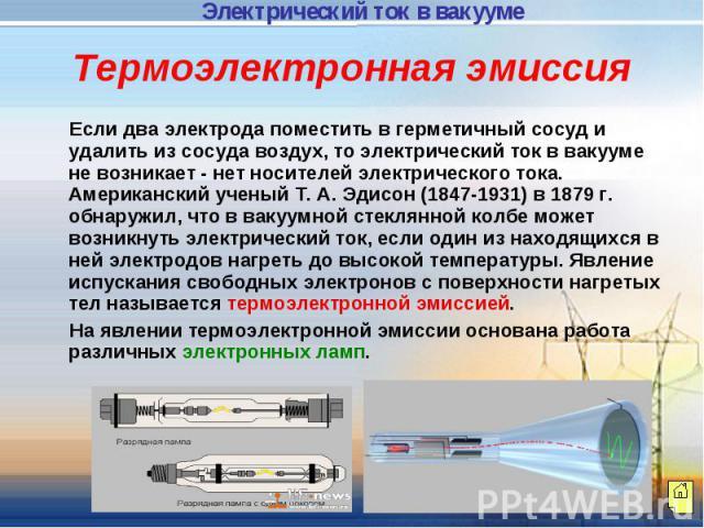 Термоэлектронная эмиссия Если два электрода поместить в герметичный сосуд и удалить из сосуда воздух, то электрический ток в вакууме не возникает - нет носителей электрического тока. Американский ученый Т. А. Эдисон (1847-1931) в 1879 г. обнаружил, …