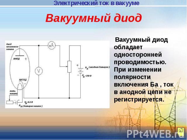 Вакуумный диод Вакуумный диод обладает односторонней проводимостью. При изменении полярности включения Ба , ток в анодной цепи не регистрируется.