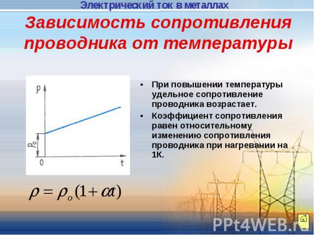 Зависимость сопротивления проводника от температуры При повышении температуры удельное сопротивление проводника возрастает.Коэффициент сопротивления равен относительному изменению сопротивления проводника при нагревании на 1К.