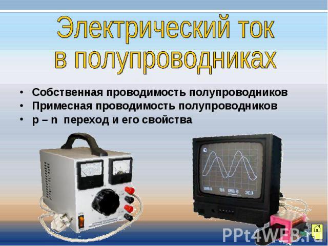 Электрический токв полупроводниках Собственная проводимость полупроводниковПримесная проводимость полупроводниковp – n переход и его свойства