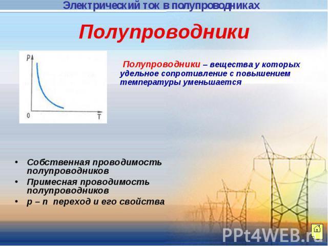 Полупроводники Полупроводники – вещества у которых удельное сопротивление с повышением температуры уменьшается Собственная проводимость полупроводниковПримесная проводимость полупроводниковp – n переход и его свойства