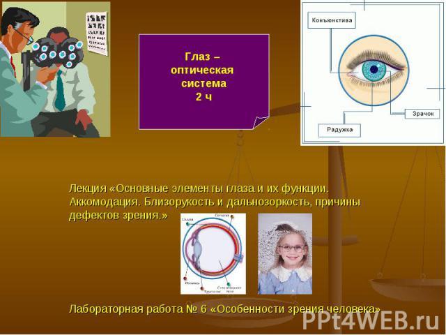 Глаз – оптическая система2 ч Лекция «Основные элементы глаза и их функции. Аккомодация. Близорукость и дальнозоркость, причины дефектов зрения.»Лабораторная работа № 6 «Особенности зрения человека»