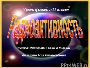 Радиоактивность Учитель физики МОУ СОШ п.Мирный Ажгалиева Асия Амангельдеевна
