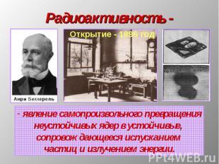 Радиоактивность - явление самопроизвольного превращениянеустойчивых ядер в устой