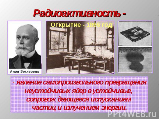 Радиоактивность - явление самопроизвольного превращениянеустойчивых ядер в устойчивые, сопровождающееся испусканием частиц и излучением энергии.