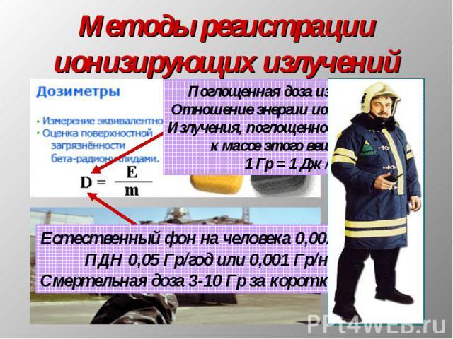 Методы регистрации ионизирующих излучений Поглощенная доза излучения – Отношение энергии ионизирующегоИзлучения, поглощенной веществом,к массе этого вещества.1 Гр = 1 Дж/кг Естественный фон на человека 0,002 Гр/год;ПДН 0,05 Гр/год или 0,001 Гр/нед;С…