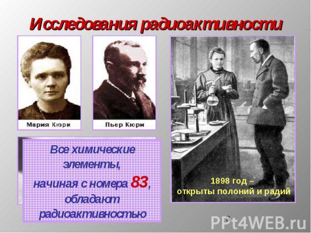 Исследования радиоактивности Все химические элементы,начиная с номера 83,обладают радиоактивностью 1898 год – открыты полоний и радий