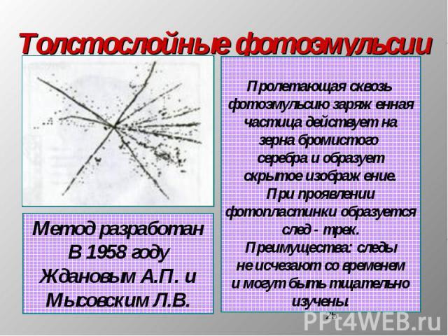 Толстослойные фотоэмульсии Метод разработанВ 1958 годуЖдановым А.П. иМысовским Л.В. Пролетающая сквозь фотоэмульсию заряженнаячастица действует назерна бромистого серебра и образуетскрытое изображение.При проявлениифотопластинки образуетсяслед - тре…