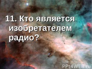 11. Кто является изобретателем радио?