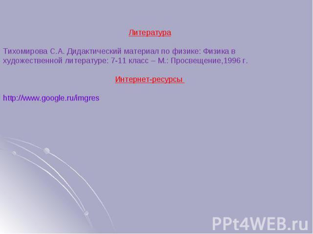 ЛитератураТихомирова С.А. Дидактический материал по физике: Физика в художественной литературе: 7-11 класс – М.: Просвещение,1996 г.Интернет-ресурсы http://www.google.ru/imgres