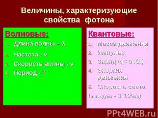 Величины, характеризующие свойства фотона Волновые:Длина волны – λЧастота - νСко