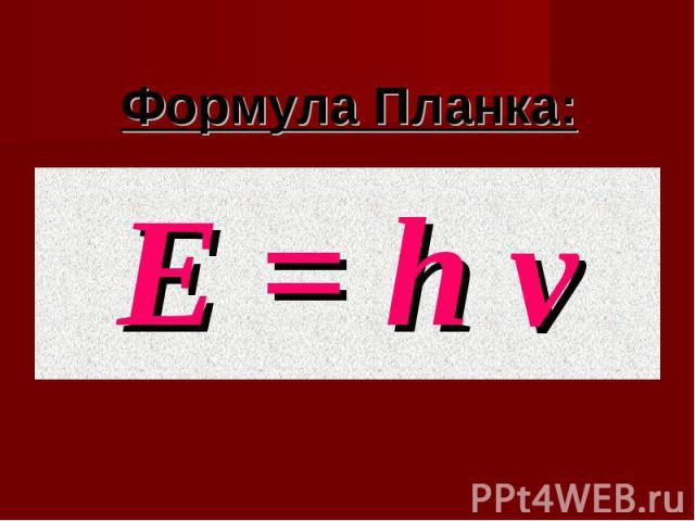 Формула Планка:Е = h ν Е = h ν